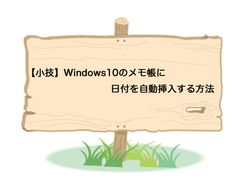 【小技】Windows10のメモ帳に日付を自動挿入する方法
